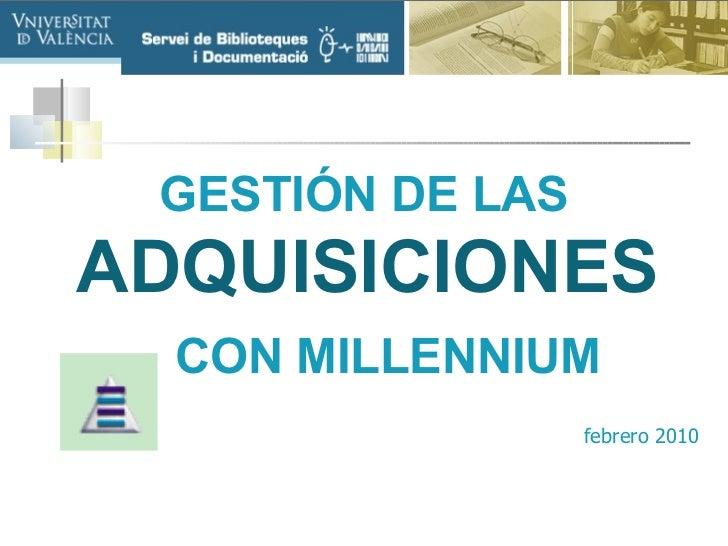 <ul><li>GESTIÓN DE LAS   ADQUISICIONES     CON MILLENNIUM </li></ul><ul><li>febrero 2010 </li></ul>