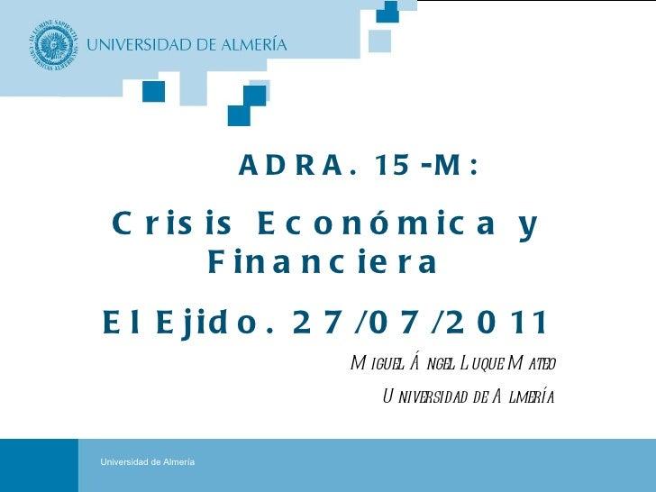Portada ADRA. 15-M: Crisis Económica y Financiera El Ejido. 27/07/2011 Miguel Ángel Luque Mateo Universidad de Almería Uni...