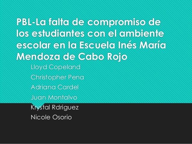 PBL-La falta de compromiso delos estudiantes con el ambienteescolar en la Escuela Inés MaríaMendoza de Cabo RojoLloyd Cope...