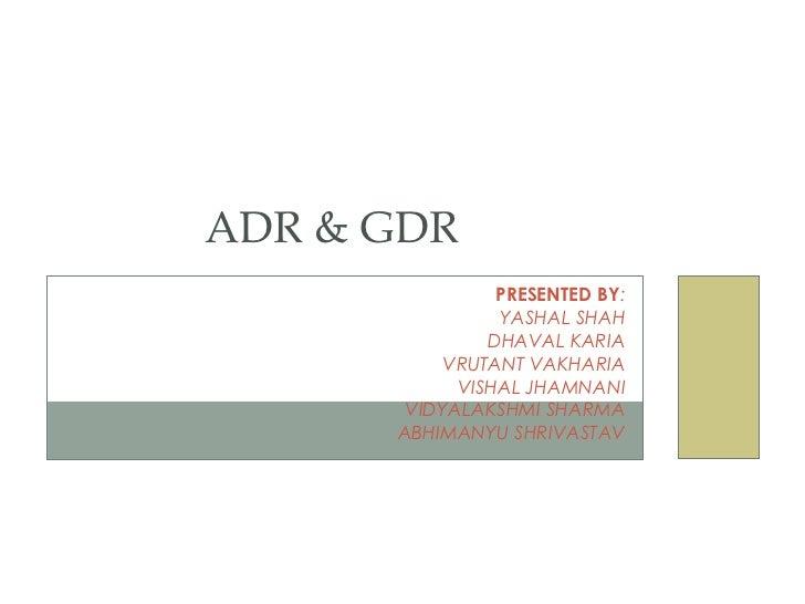 ADR & GDR                PRESENTED BY:                YASHAL SHAH               DHAVAL KARIA           VRUTANT VAKHARIA   ...