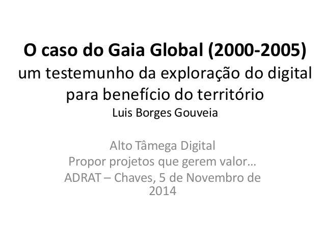 O caso do Gaia Global (2000-2005) um testemunho da exploração do digital para benefício do território Luis Borges Gouveia ...