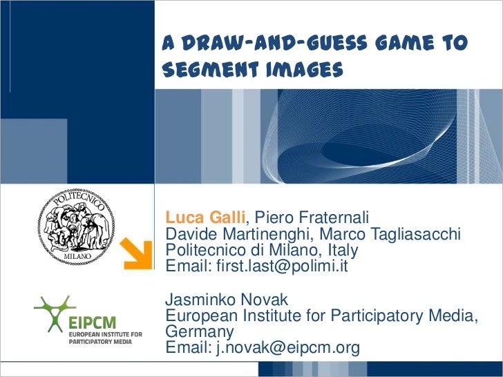 A Draw-and-Guess Game toSegment ImagesLuca Galli, Piero FraternaliDavide Martinenghi, Marco TagliasacchiPolitecnico di Mil...