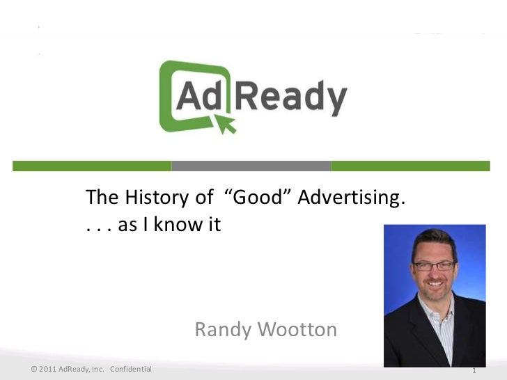 """The History of  """"Good"""" Advertising. . . . as I know it<br />Randy Wootton<br />© 2011 AdReady, Inc.   Confidential<br />1<..."""
