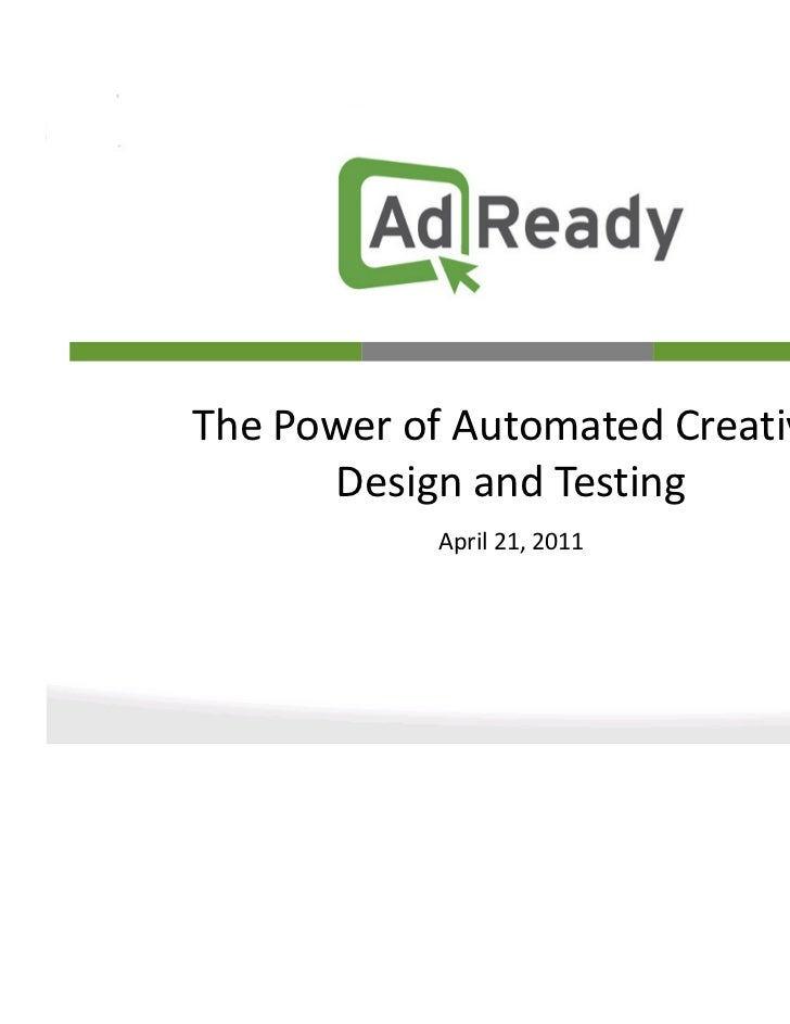 The Power of Automated Creative      Design and Testing           April 21, 2011                                  1