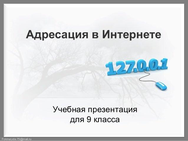 Адресация в Интернете  Учебная презентация для 9 класса FokinaLida.75@mail.ru
