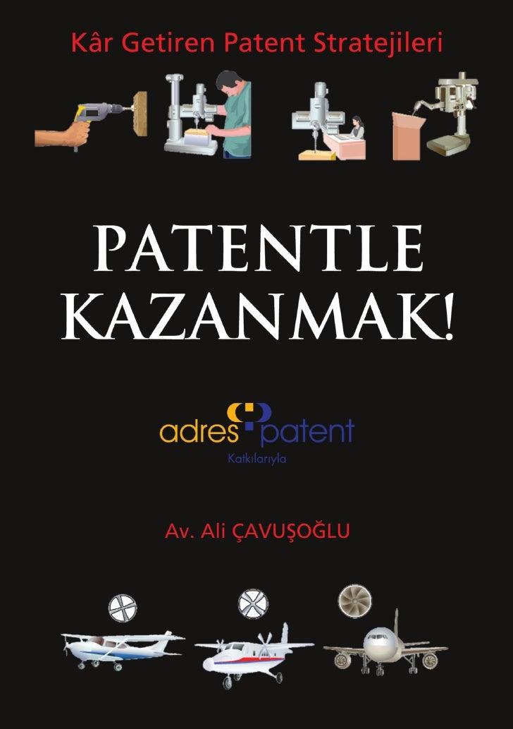 Kâr Getiren Patent StratejileriPATENTLE KAZANMAK!      Av. Ali ÇAVUŞOĞLU              3. BASKI         Ocak 2011, İstanbul...