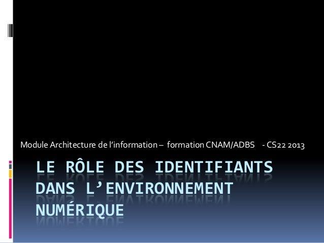 LE RÔLE DES IDENTIFIANTSDANS L'ENVIRONNEMENTNUMÉRIQUEModuleArchitecture de l'information – formationCNAM/ADBS - CS22 2013