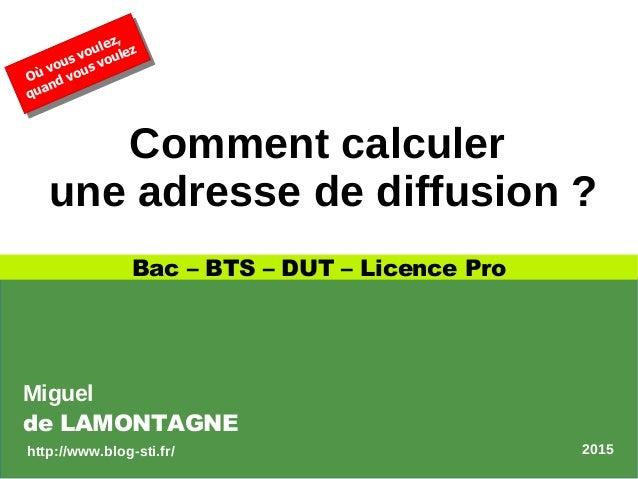 Comment calculer une adresse de diffusion ? Bac – BTS – DUT – Licence Pro Où vous voulez, quand vous voulez Où vous voulez...
