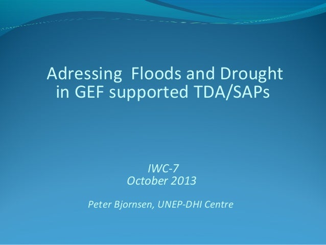 Adressing Floods and Drought in GEF supported TDA/SAPs  IWC-7 October 2013 Peter Bjornsen, UNEP-DHI Centre