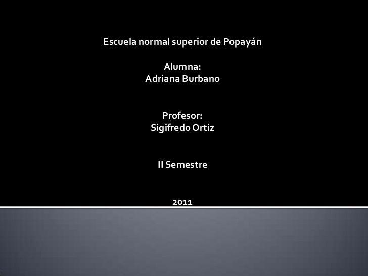 Escuela normal superior de Popayán             Alumna:         Adriana Burbano             Profesor:          Sigifredo Or...