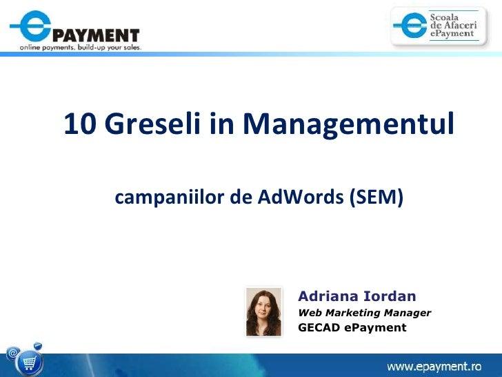 10 Greseli in Managementulcampaniilor de AdWords (SEM)<br />Adriana Iordan<br />Web Marketing Manager<br />GECAD ePayment<...