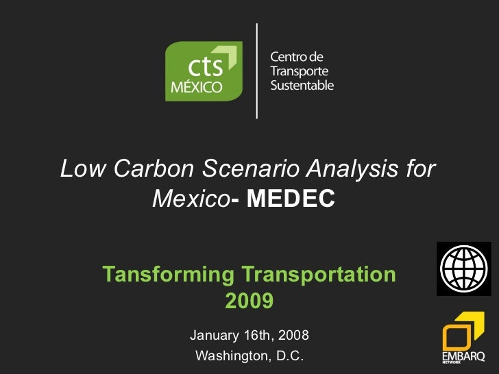 Low Carbon Scenario Analysis for Mexico - MEDEC  Tansforming Transportation 2009 January 16th, 2008 Washington, D.C.