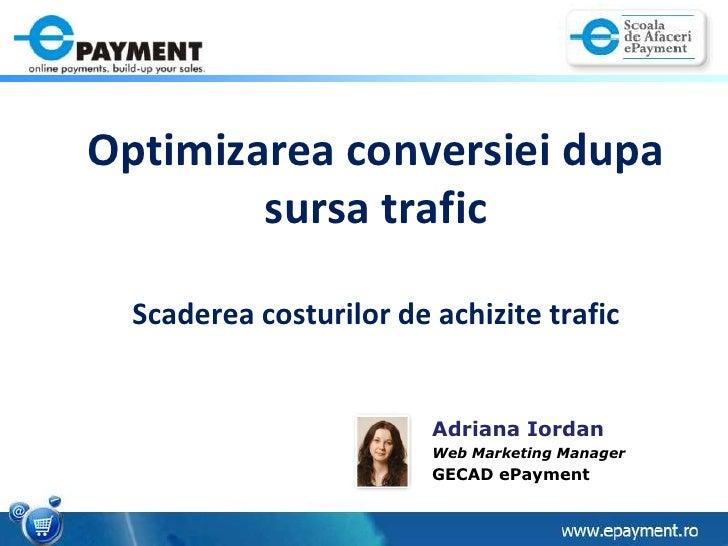 OptimizareaconversieidupasursatraficScadereacosturilor de achizitietrafic<br />Adriana Iordan<br />Web Marketing Manager<b...