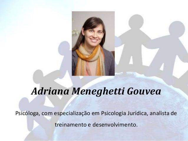 Adriana Meneghetti Gouvea Psicóloga, com especialização em Psicologia Jurídica, analista de treinamento e desenvolvimento.