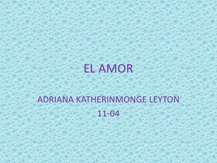 EL AMOR<br />ADRIANA KATHERINMONGE LEYTON <br />11-04<br />