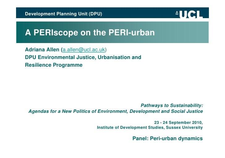 Development Planning Unit (DPU)    A PERIscope on the PERI-urban Adriana Allen (a.allen@ucl.ac.uk) DPU Environmental Justi...