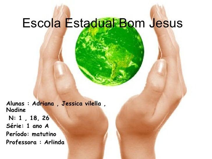 Escola Estadual Bom Jesus Alunas : Adriana , Jessica vilella , Nadine  N: 1 , 18, 26 Série: 1 ano A Período: matutino Prof...