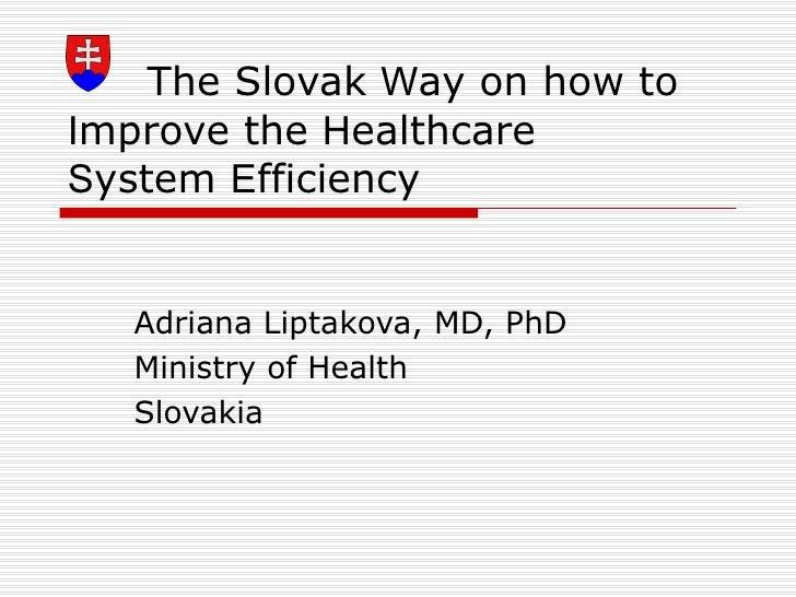 The Slovak  W ay on how to  I mprove the  H ealthcare  S ystem  E fficiency  Adriana Liptakova, MD, PhD Ministry of Health...
