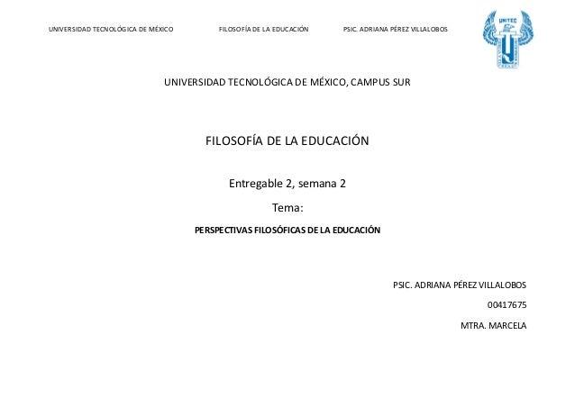 UNIVERSIDAD TECNOLÓGICA DE MÉXICO FILOSOFÍA DE LA EDUCACIÓN PSIC. ADRIANA PÉREZ VILLALOBOS UNIVERSIDAD TECNOLÓGICA DE MÉXI...