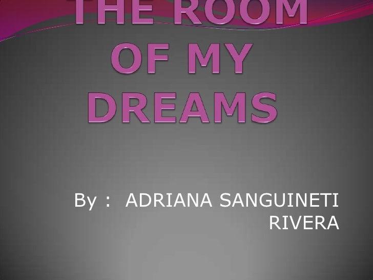 THE ROOM OF MY  DREAMS<br />By :  ADRIANA SANGUINETI RIVERA<br />
