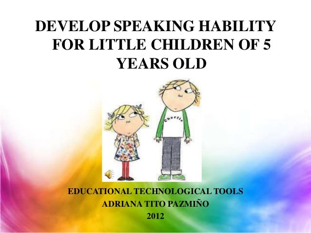 DEVELOP SPEAKING HABILITY  FOR LITTLE CHILDREN OF 5         YEARS OLD   EDUCATIONAL TECHNOLOGICAL TOOLS         ADRIANA TI...