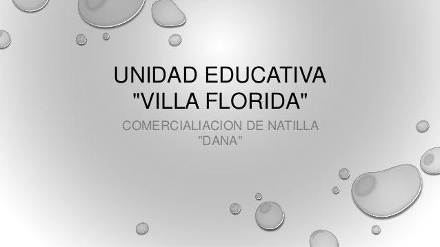 "UNIDAD EDUCATIVA ""VILLA FLORIDA"" COMERCIALIACION DE NATILLA ""DANA"""
