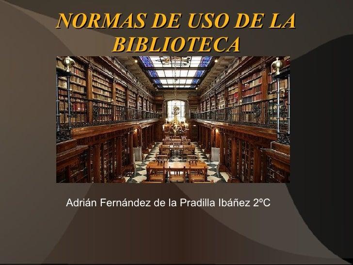 NORMAS DE USO DE LA    BIBLIOTECAAdrián Fernández de la Pradilla Ibáñez 2ºC