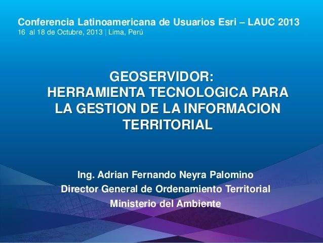 Conferencia Latinoamericana de Usuarios Esri – LAUC 2013 16 al 18 de Octubre, 2013 | Lima, Perú  GEOSERVIDOR: HERRAMIENTA ...