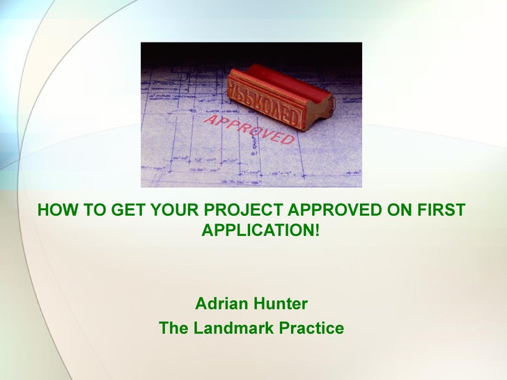 HOW TO GET YOUR PROJECT APPROVED ON FIRST                APPLICATION!               Adrian Hunter           The Landmark P...