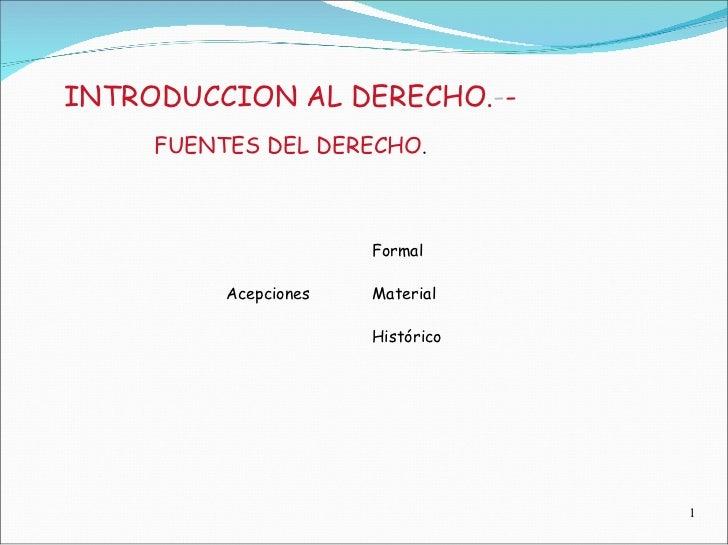 INTRODUCCION AL DERECHO. - -  FUENTES DEL DERECHO .  Formal  Acepciones  Material  Histórico  1