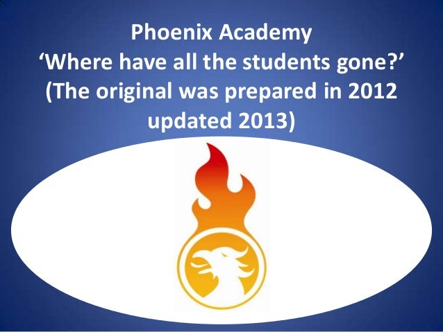 Phoenix Academy 'Where have all the students gone?' (The original was prepared in 2012 updated 2013)  U[