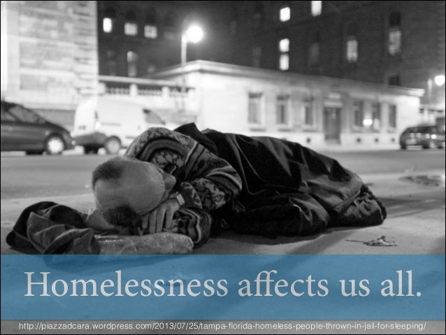 Homelessness affects us all. http://piazzadcara.wordpress.com/2013/07/25/tampa-florida-homeless-people-thrown-in-jail-for-s...