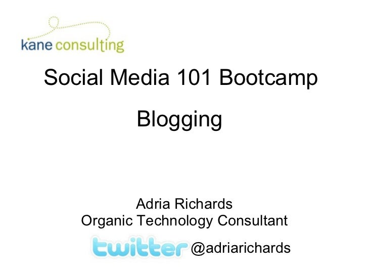 Social Media 101 Bootcamp Blogging Adria Richards Organic Technology Consultant @adriarichards