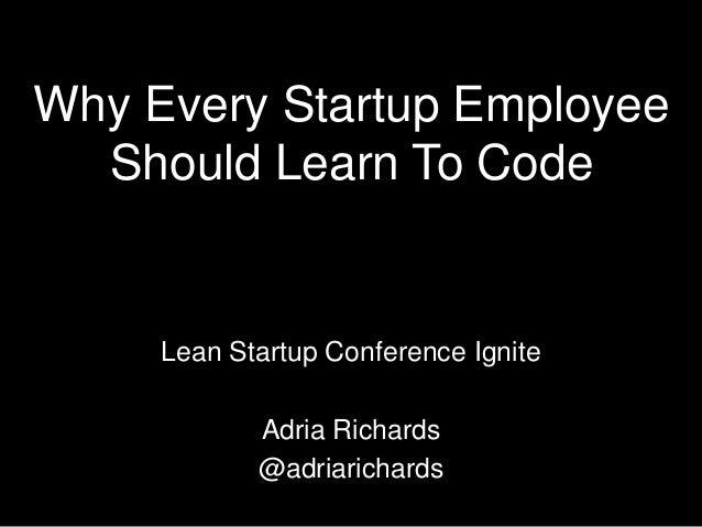 Why Every Startup Employee  Should Learn To Code     Lean Startup Conference Ignite            Adria Richards            @...