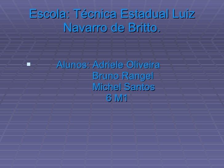Escola: Técnica Estadual Luiz Navarro de Britto. <ul><li>Alunos: Adriele Oliveira   Bruno Rangel   Michel Santos   6 M1  <...