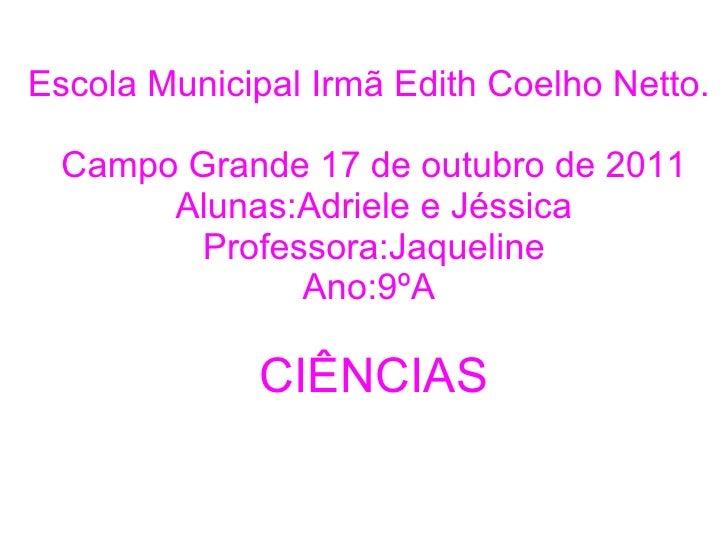 Escola Municipal Irmã Edith Coelho Netto.  Campo Grande 17 de outubro de 2011 Alunas:Adriele e Jéssica Professora:Jaquelin...
