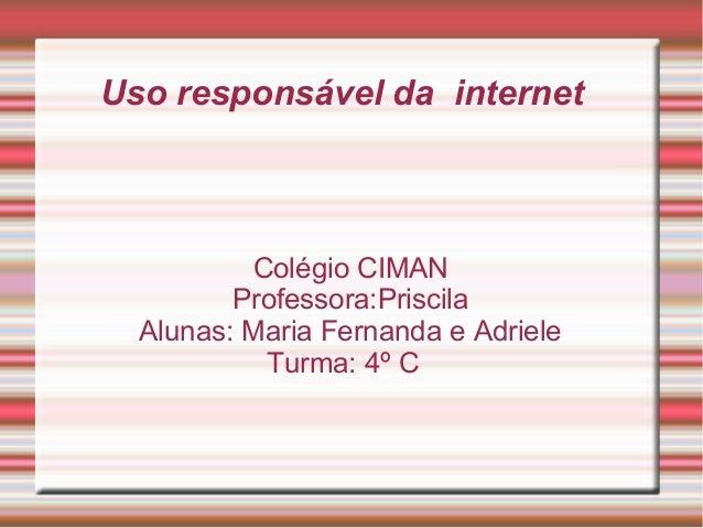 Uso responsável da internet Colégio CIMAN Professora:Priscila Alunas: Maria Fernanda e Adriele Turma: 4º C