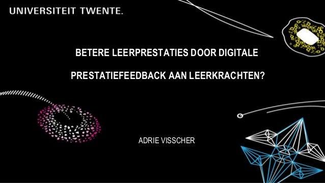 BETERE LEERPRESTATIES DOOR DIGITALE PRESTATIEFEEDBACK AAN LEERKRACHTEN? ADRIE VISSCHER