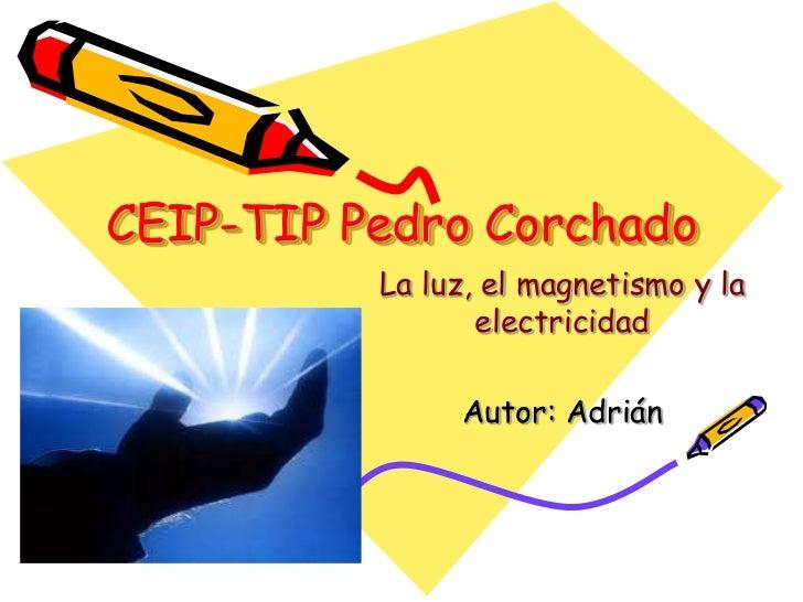 CEIP-TIP Pedro Corchado          La luz, el magnetismo y la                 electricidad               Autor: Adrián