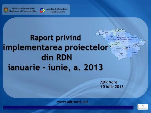 1 www.adrnord.md Raport privind implementarea proiectelor din RDN ianuarie – iunie, a. 2013 Agenția de Dezvoltare Regional...