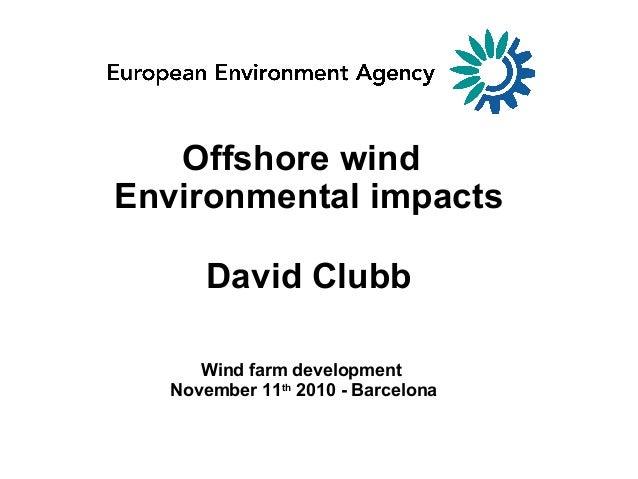 Environmental impacts Offshore wind David Clubb Wind farm development November 11th 2010 - Barcelona