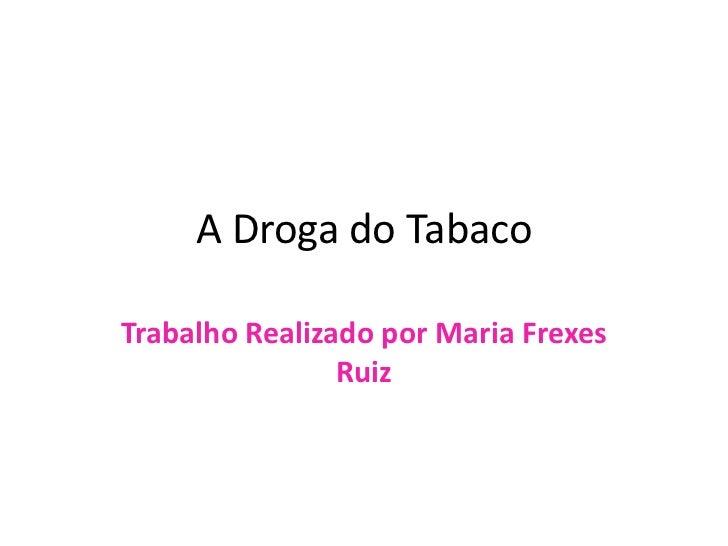 A Droga do TabacoTrabalho Realizado por Maria Frexes                Ruiz