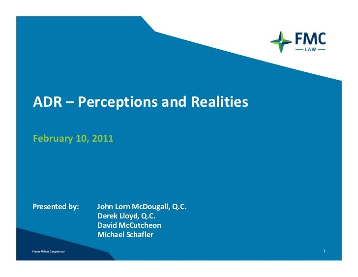 ADR– PerceptionsandRealitiesFebruary10,2011Presentedby:   JohnLornMcDougall,Q.C.                DerekLloyd,Q.C....
