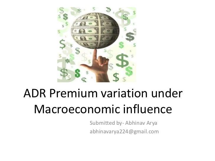 ADR Premium variation under Macroeconomic influence <br />Submitted by- Abhinav Arya<br />abhinavarya224@gmail.com<br />