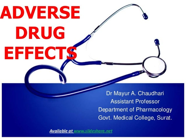 ADVERSE DRUG EFFECTS Dr Mayur A. Chaudhari Assistant Professor Department of Pharmacology Govt. Medical College, Surat. Av...