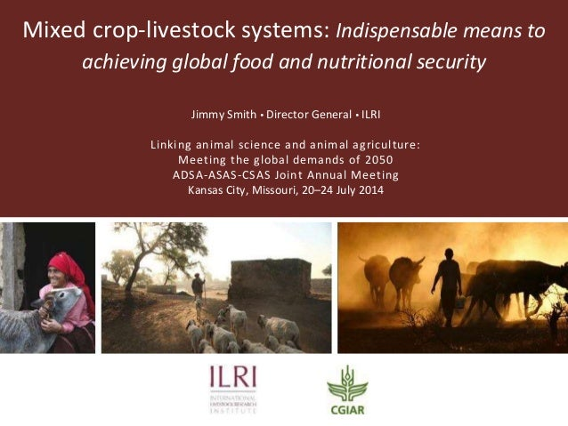 Mixed crop-livestock systems: Indispensable means to achieving global food and nutritional security Jimmy Smith  Director...