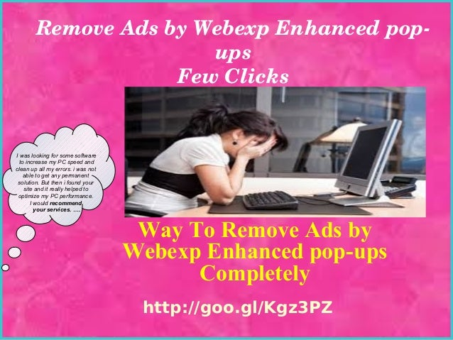 Remove Ads by Webexp Enhanced pop­ ups Few Clicks  I was looking for some software to increase my PC speed and clean up al...