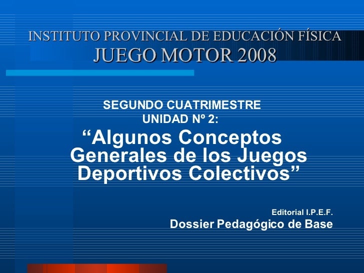 INSTITUTO PROVINCIAL DE EDUCACIÓN FÍSICA JUEGO MOTOR 2008 <ul><li>SEGUNDO CUATRIMESTRE </li></ul><ul><li>UNIDAD Nº 2:  </l...