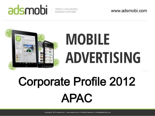www.adsmobi.comCorporate Profile 2012       APAC    Copyright © 2012 adsmobi Inc. • www.adsmobi.com • All Rights Reserved ...