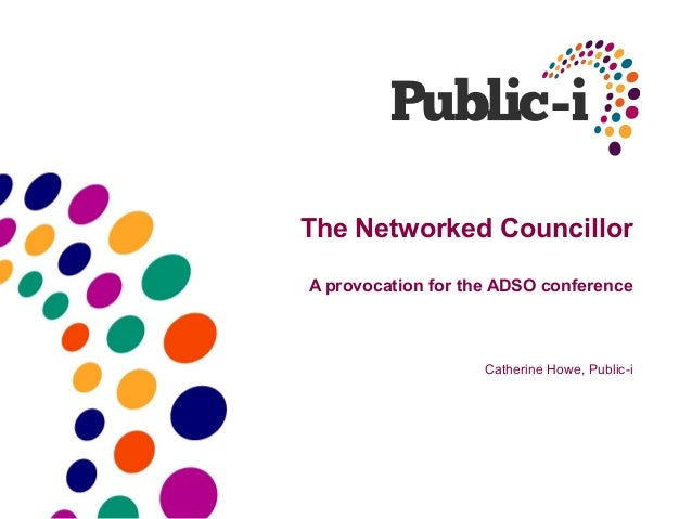 The Networked CouncillorA provocation for the ADSO conference                    Catherine Howe, Public-i